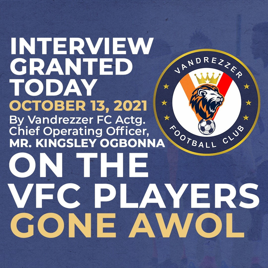 Interview Granted Today October 13, 2021 by Vandrezzer FC Actg. Chief Operating Officer, Mr. Kingsley Ogbonna on The  VFC Players Gone AWOL